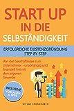 Startup in die Selbständigkeit - erfolgreiche Existenzgründung Schritt für Schritt: Von der Geschäftsidee zum Unternehmer - selbstständig und finanziell frei mit deinem eigenen Unternehmen